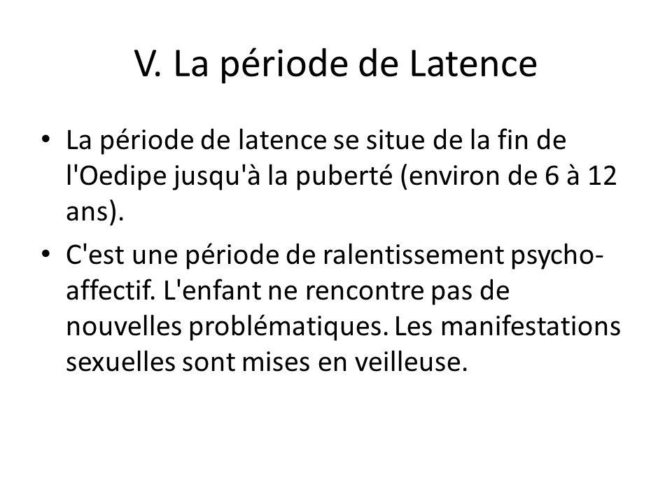 V. La période de Latence La période de latence se situe de la fin de l Oedipe jusqu à la puberté (environ de 6 à 12 ans).