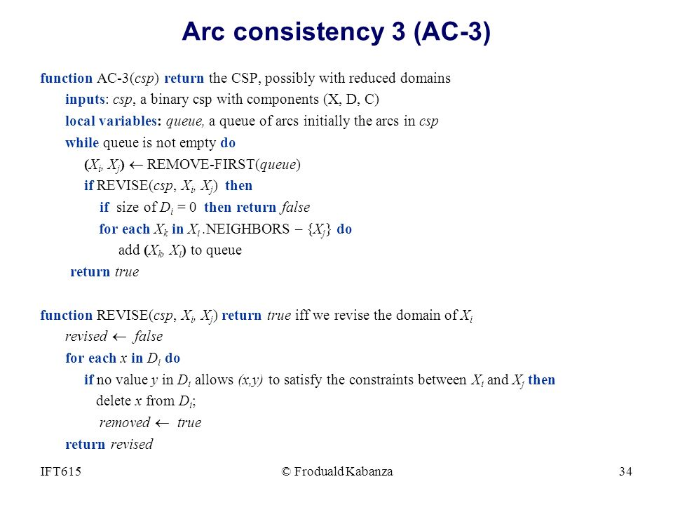 Arc consistency 3 (AC-3) function AC-3(csp) return the CSP, possibly with reduced domains. inputs: csp, a binary csp with components (X, D, C)
