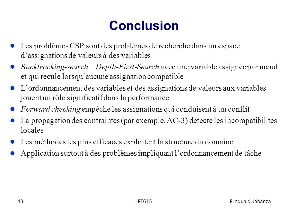 Conclusion Les problèmes CSP sont des problèmes de recherche dans un espace d'assignations de valeurs à des variables.