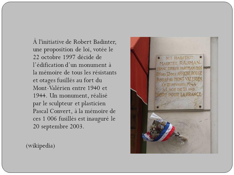 À l initiative de Robert Badinter, une proposition de loi, votée le 22 octobre 1997 décide de l'édification d'un monument à la mémoire de tous les résistants et otages fusillés au fort du Mont-Valérien entre 1940 et 1944.