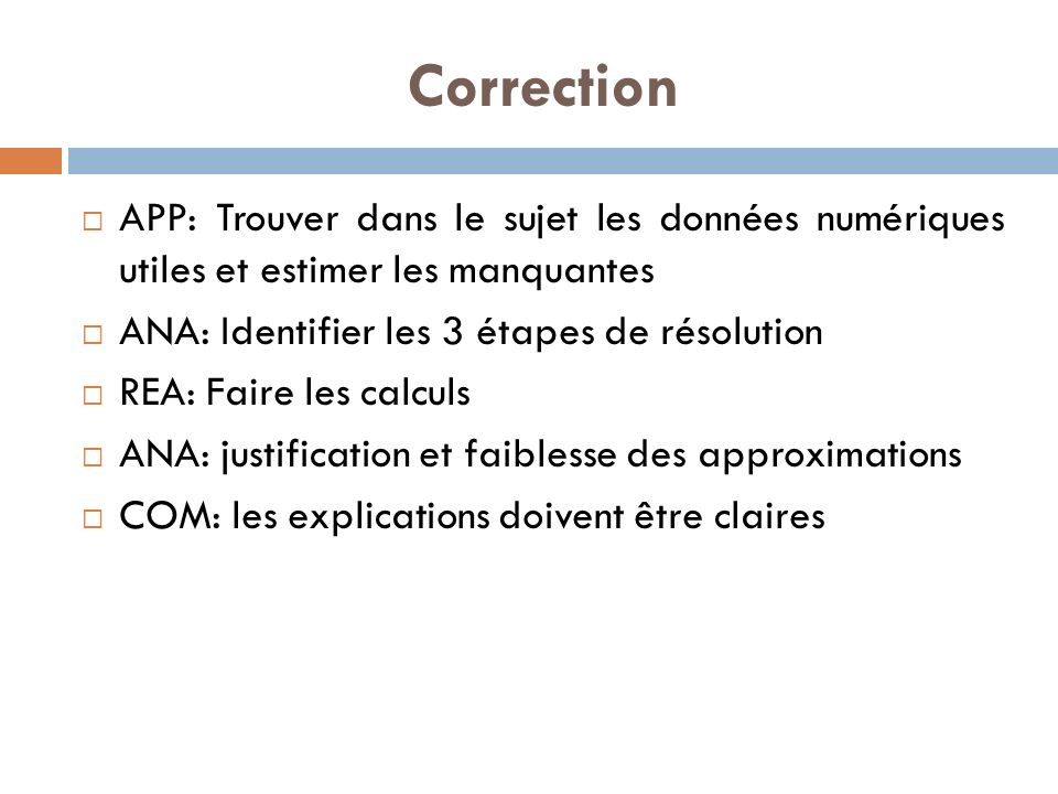 Correction APP: Trouver dans le sujet les données numériques utiles et estimer les manquantes. ANA: Identifier les 3 étapes de résolution.