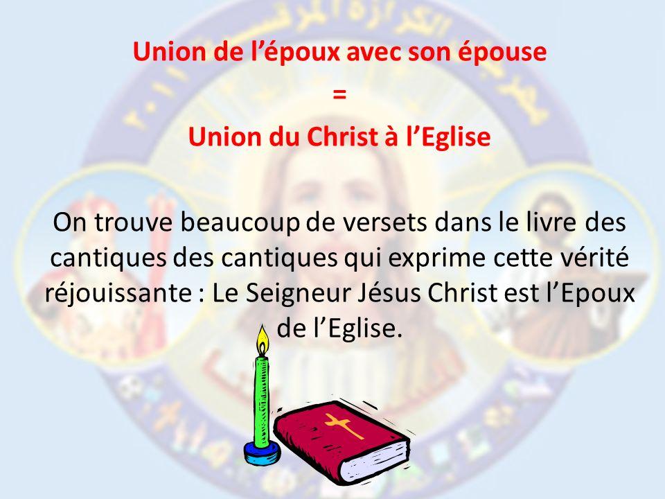Union de l'époux avec son épouse = Union du Christ à l'Eglise On trouve beaucoup de versets dans le livre des cantiques des cantiques qui exprime cette vérité réjouissante : Le Seigneur Jésus Christ est l'Epoux de l'Eglise.