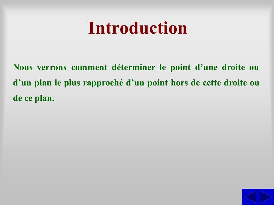 Introduction Nous verrons comment déterminer le point d'une droite ou d'un plan le plus rapproché d'un point hors de cette droite ou de ce plan.