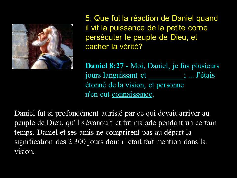 5. Que fut la réaction de Daniel quand il vit la puissance de la petite corne persécuter le peuple de Dieu, et cacher la vérité