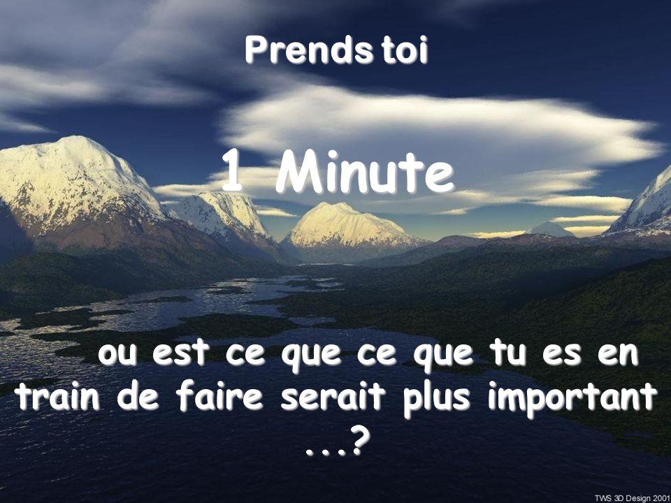 Prends toi 1 Minute ou est ce que ce que tu es en train de faire serait plus important ...