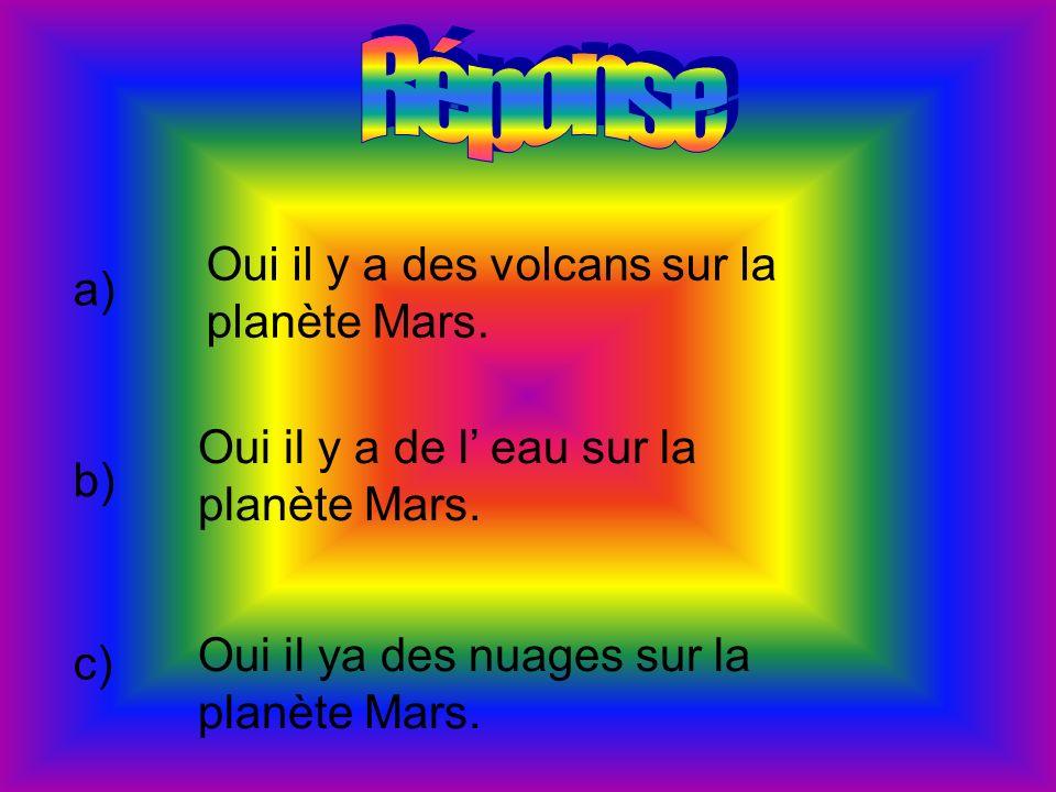 Réponse Oui il y a des volcans sur la planète Mars. a)