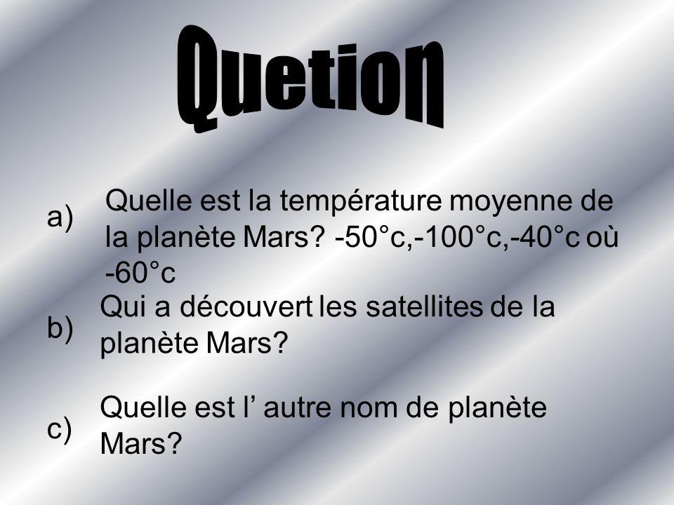 Quetion Quelle est la température moyenne de la planète Mars -50°c,-100°c,-40°c où -60°c. a) Qui a découvert les satellites de la planète Mars