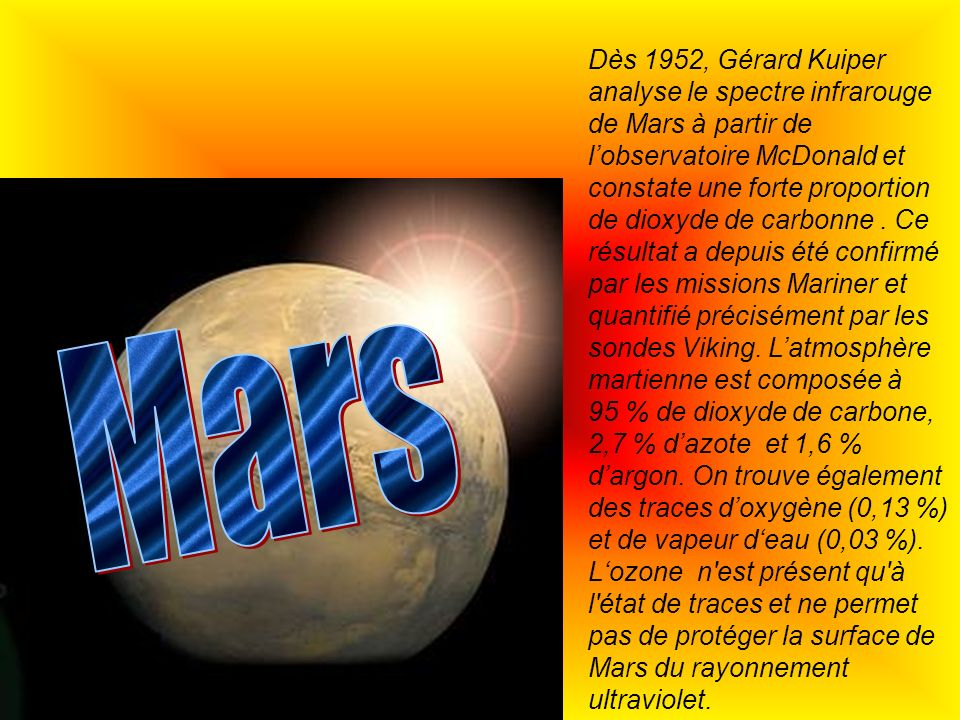 Dès 1952, Gérard Kuiper analyse le spectre infrarouge de Mars à partir de l'observatoire McDonald et constate une forte proportion de dioxyde de carbonne . Ce résultat a depuis été confirmé par les missions Mariner et quantifié précisément par les sondes Viking. L'atmosphère martienne est composée à 95 % de dioxyde de carbone, 2,7 % d'azote et 1,6 % d'argon. On trouve également des traces d'oxygène (0,13 %) et de vapeur d'eau (0,03 %). L'ozone n est présent qu à l état de traces et ne permet pas de protéger la surface de Mars du rayonnement ultraviolet.