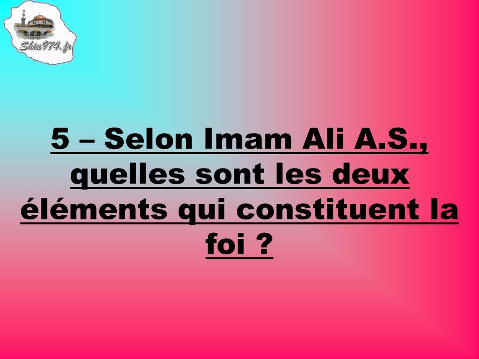 5 – Selon Imam Ali A.S., quelles sont les deux éléments qui constituent la foi