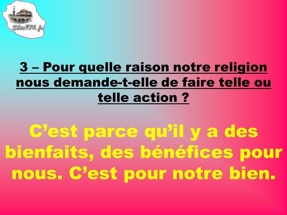 3 – Pour quelle raison notre religion nous demande-t-elle de faire telle ou telle action