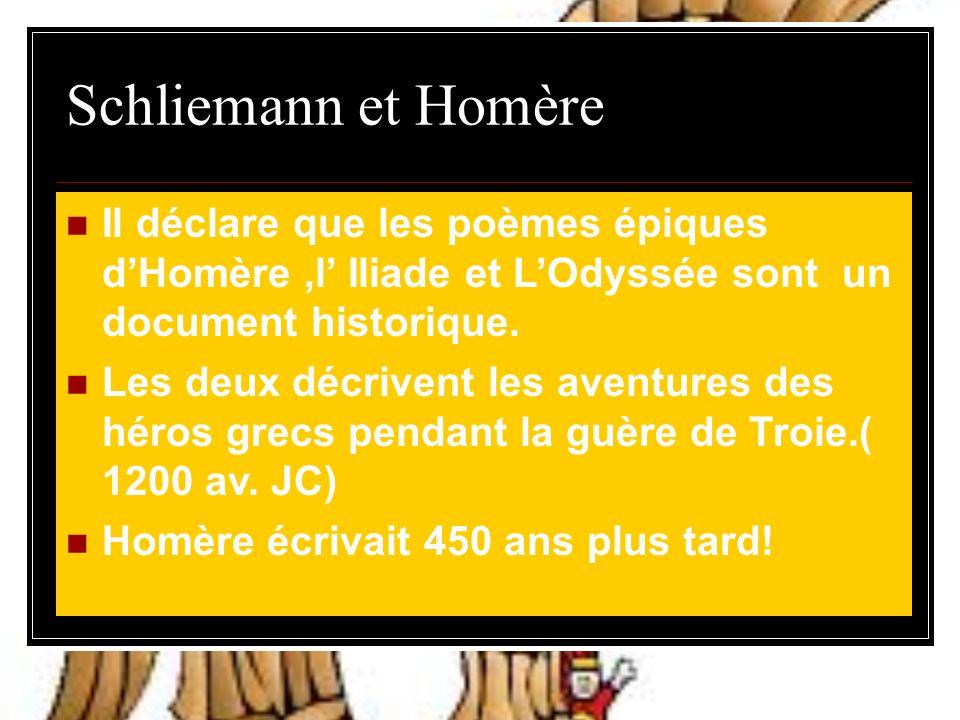 Schliemann et Homère Il déclare que les poèmes épiques d'Homère ,l' Iliade et L'Odyssée sont un document historique.