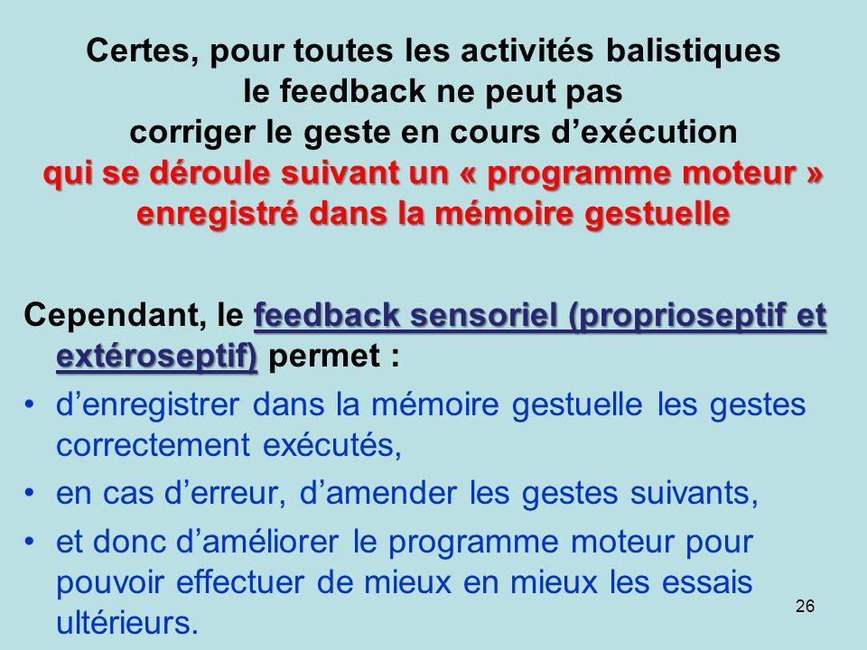 Certes, pour toutes les activités balistiques le feedback ne peut pas corriger le geste en cours d'exécution qui se déroule suivant un « programme moteur » enregistré dans la mémoire gestuelle