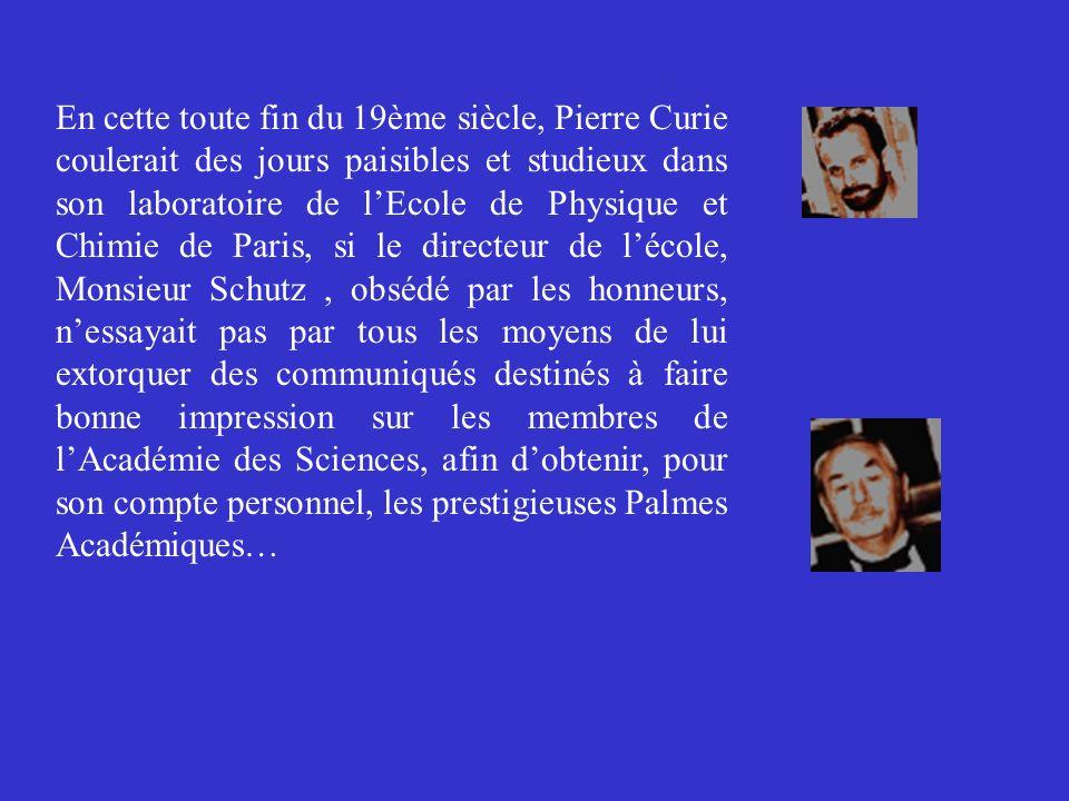 En cette toute fin du 19ème siècle, Pierre Curie coulerait des jours paisibles et studieux dans son laboratoire de l'Ecole de Physique et Chimie de Paris, si le directeur de l'école, Monsieur Schutz , obsédé par les honneurs, n'essayait pas par tous les moyens de lui extorquer des communiqués destinés à faire bonne impression sur les membres de l'Académie des Sciences, afin d'obtenir, pour son compte personnel, les prestigieuses Palmes Académiques…