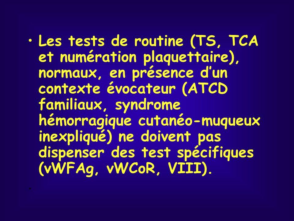 Les tests de routine (TS, TCA et numération plaquettaire), normaux, en présence d'un contexte évocateur (ATCD familiaux, syndrome hémorragique cutanéo-muqueux inexpliqué) ne doivent pas dispenser des test spécifiques (vWFAg, vWCoR, VIII).