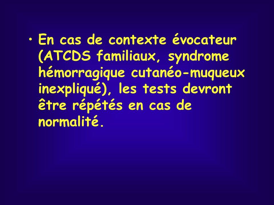 En cas de contexte évocateur (ATCDS familiaux, syndrome hémorragique cutanéo-muqueux inexpliqué), les tests devront être répétés en cas de normalité.