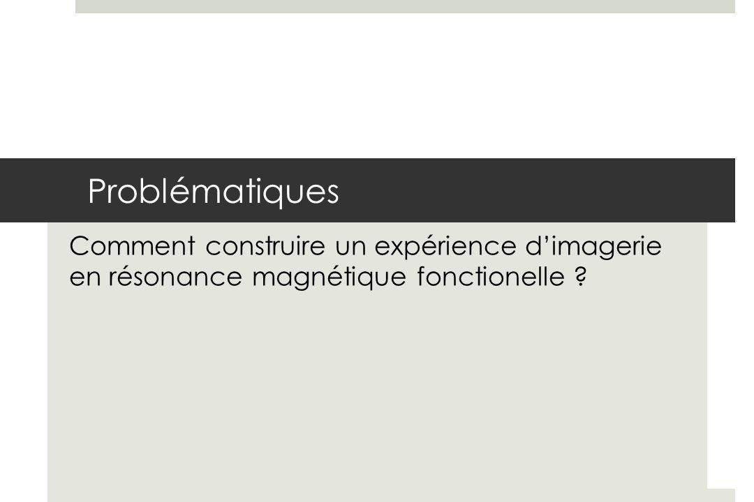 Problématiques Comment construire un expérience d'imagerie en résonance magnétique fonctionelle