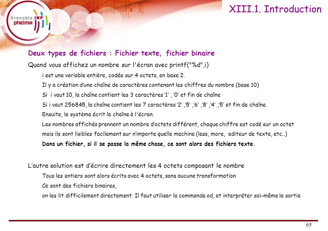 XIII.1. Introduction Deux types de fichiers : Fichier texte, fichier binaire. Quand vous affichez un nombre sur l écran avec printf( %d ,i)