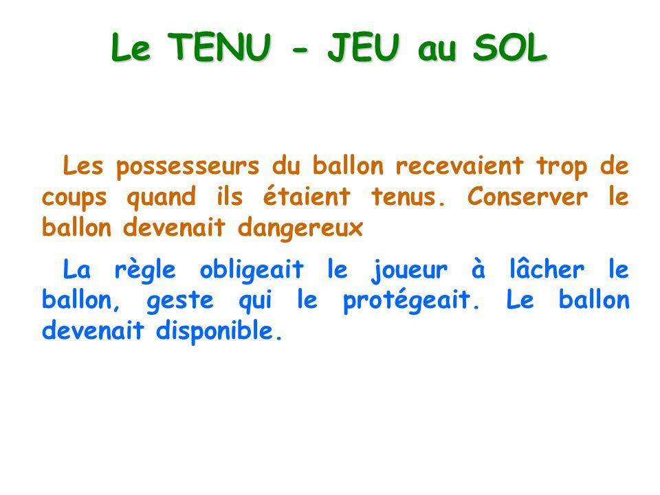 Le TENU - JEU au SOL Les possesseurs du ballon recevaient trop de coups quand ils étaient tenus. Conserver le ballon devenait dangereux.