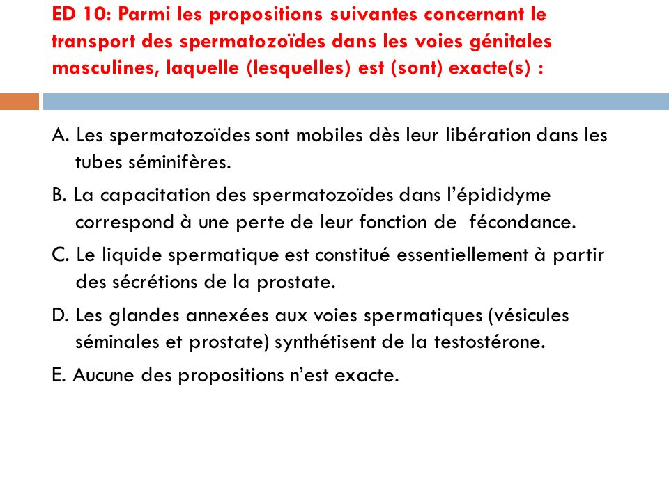 ED 10: Parmi les propositions suivantes concernant le transport des spermatozoïdes dans les voies génitales masculines, laquelle (lesquelles) est (sont) exacte(s) :