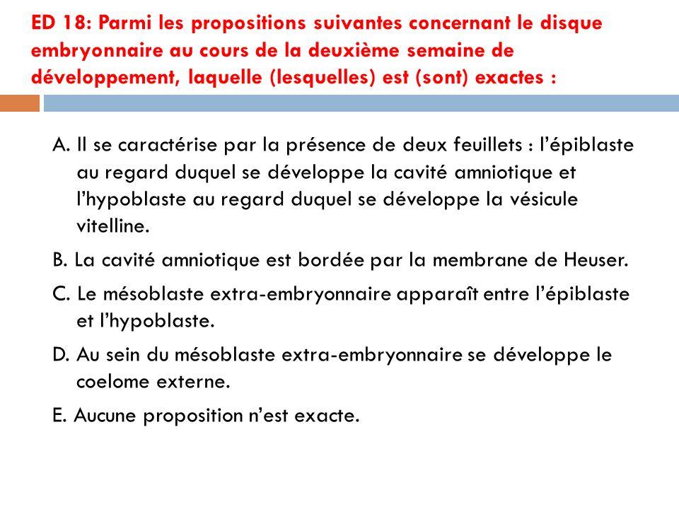 ED 18: Parmi les propositions suivantes concernant le disque embryonnaire au cours de la deuxième semaine de développement, laquelle (lesquelles) est (sont) exactes :