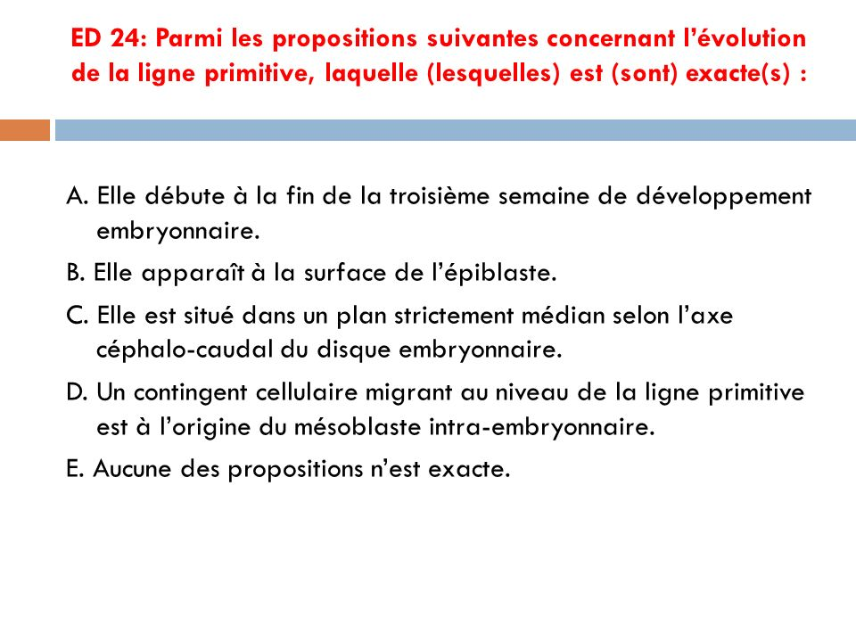 ED 24: Parmi les propositions suivantes concernant l'évolution de la ligne primitive, laquelle (lesquelles) est (sont) exacte(s) :