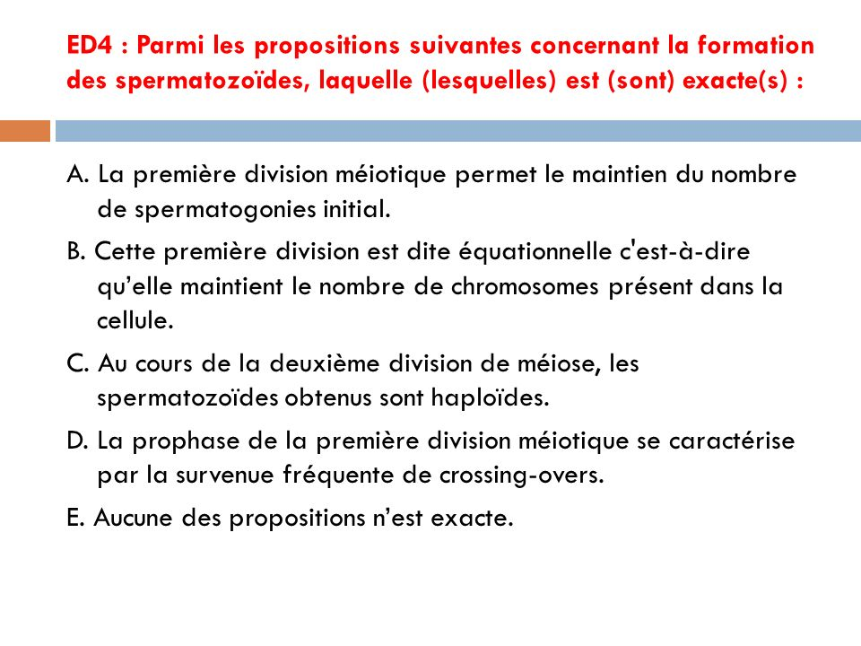 ED4 : Parmi les propositions suivantes concernant la formation des spermatozoïdes, laquelle (lesquelles) est (sont) exacte(s) :