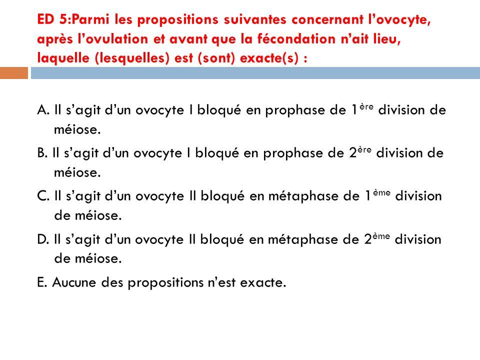ED 5:Parmi les propositions suivantes concernant l'ovocyte, après l'ovulation et avant que la fécondation n'ait lieu, laquelle (lesquelles) est (sont) exacte(s) :