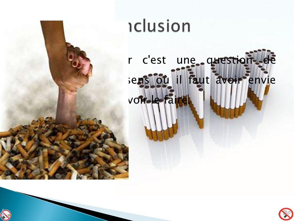 conclusion Arrêter de fumer c est une question de volonté, dans le sens où il faut avoir envie d arrêter pour pouvoir le faire.