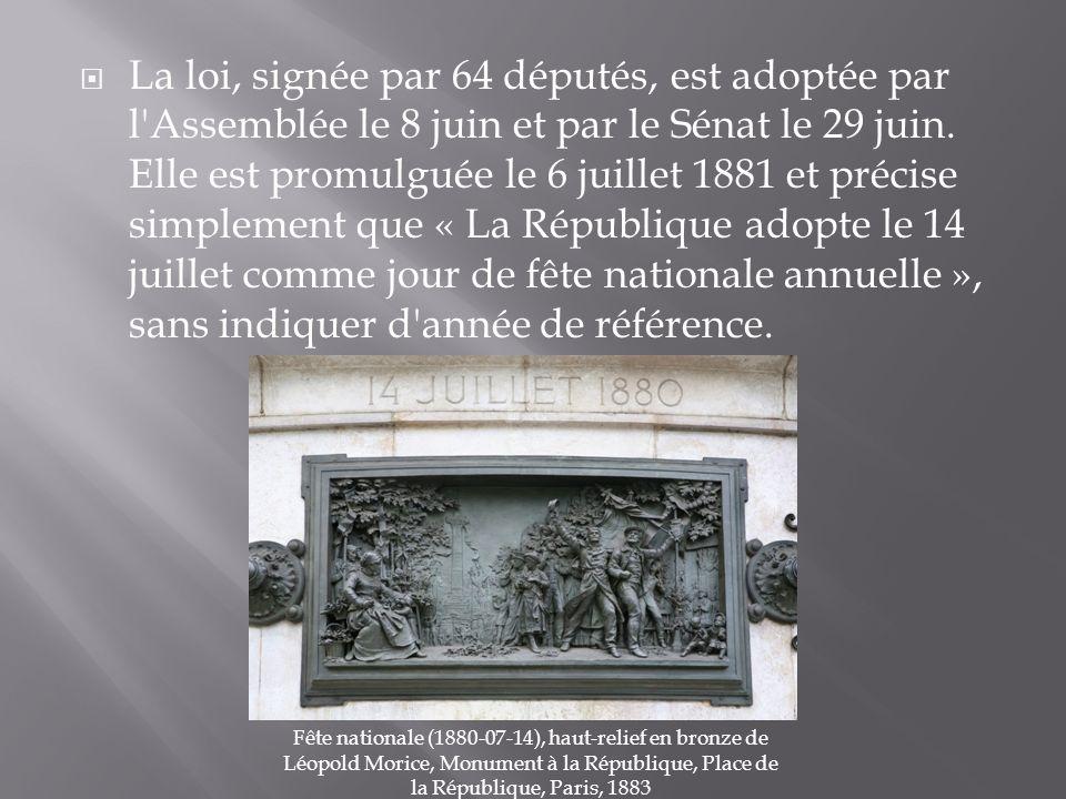 La loi, signée par 64 députés, est adoptée par l Assemblée le 8 juin et par le Sénat le 29 juin. Elle est promulguée le 6 juillet 1881 et précise simplement que « La République adopte le 14 juillet comme jour de fête nationale annuelle », sans indiquer d année de référence.