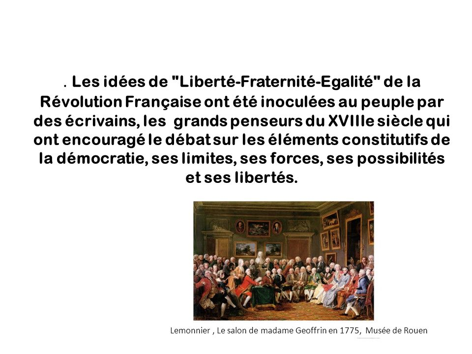 . Les idées de Liberté-Fraternité-Egalité de la Révolution Française ont été inoculées au peuple par des écrivains, les grands penseurs du XVIIIe siècle qui ont encouragé le débat sur les éléments constitutifs de la démocratie, ses limites, ses forces, ses possibilités et ses libertés.