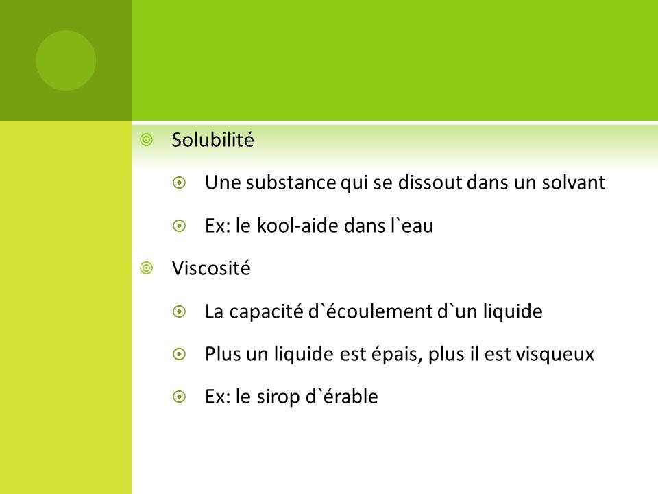 Solubilité Une substance qui se dissout dans un solvant. Ex: le kool-aide dans l`eau. Viscosité. La capacité d`écoulement d`un liquide.