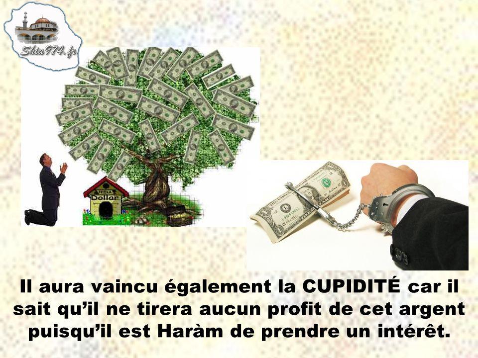 Il aura vaincu également la CUPIDITÉ car il sait qu'il ne tirera aucun profit de cet argent puisqu'il est Haràm de prendre un intérêt.