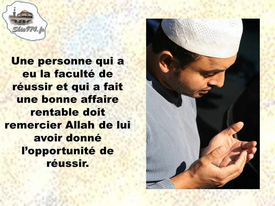 Une personne qui a eu la faculté de réussir et qui a fait une bonne affaire rentable doit remercier Allah de lui avoir donné l'opportunité de réussir.