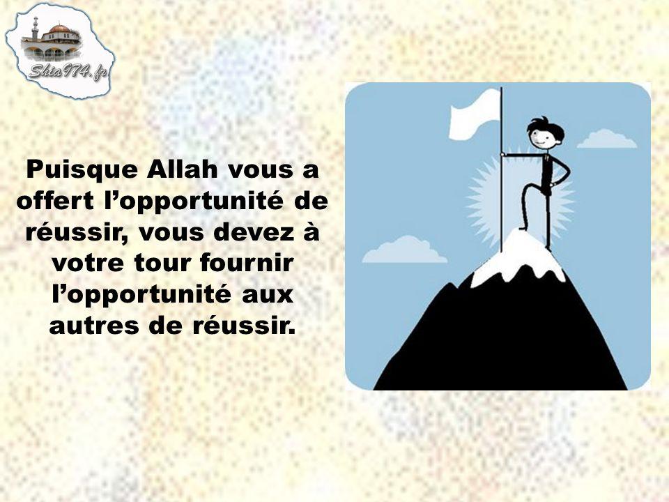 Puisque Allah vous a offert l'opportunité de réussir, vous devez à votre tour fournir l'opportunité aux autres de réussir.