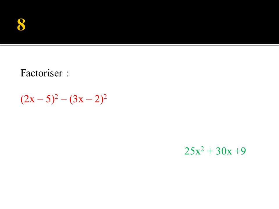 8 Factoriser : (2x – 5)2 – (3x – 2)2 25x2 + 30x +9