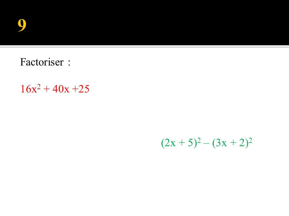 9 Factoriser : 16x2 + 40x +25 (2x + 5)2 – (3x + 2)2