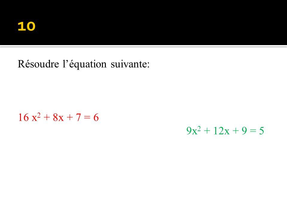 10 Résoudre l'équation suivante: 16 x2 + 8x + 7 = 6 9x2 + 12x + 9 = 5