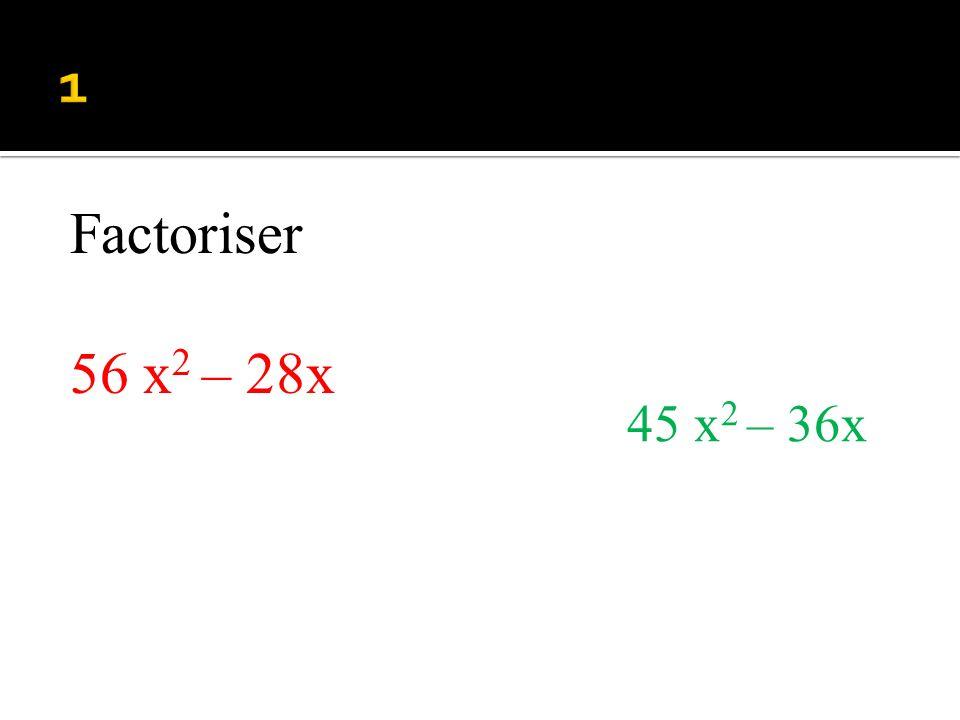 1 Factoriser 56 x2 – 28x 45 x2 – 36x