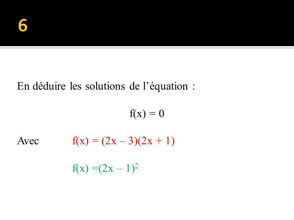 6 En déduire les solutions de l'équation : f(x) = 0 Avec f(x) = (2x – 3)(2x + 1) f(x) =(2x – 1)2