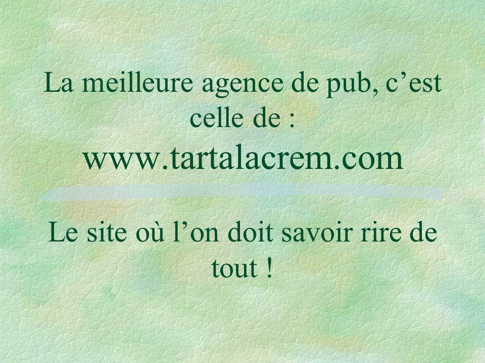 La meilleure agence de pub, c'est celle de : www. tartalacrem