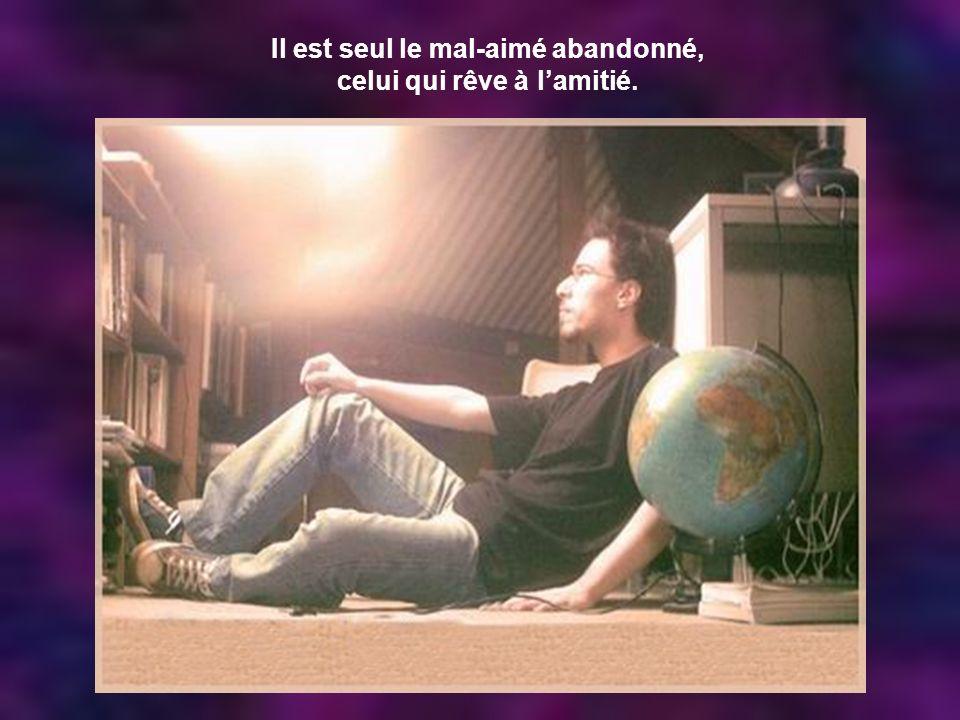 Il est seul le mal-aimé abandonné, celui qui rêve à l'amitié.