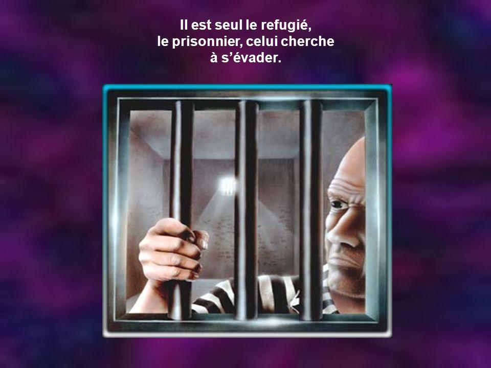 Il est seul le refugié, le prisonnier, celui cherche à s'évader.