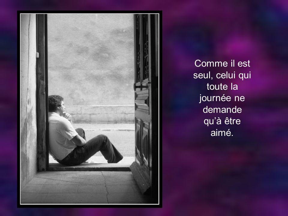 Comme il est seul, celui qui toute la journée ne demande qu'à être aimé.