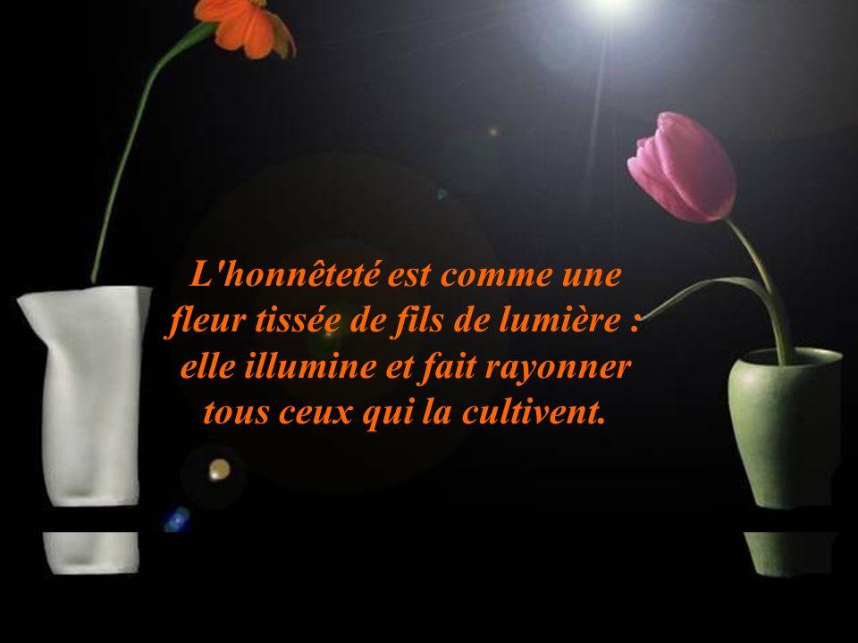 L honnêteté est comme une fleur tissée de fils de lumière : elle illumine et fait rayonner tous ceux qui la cultivent.