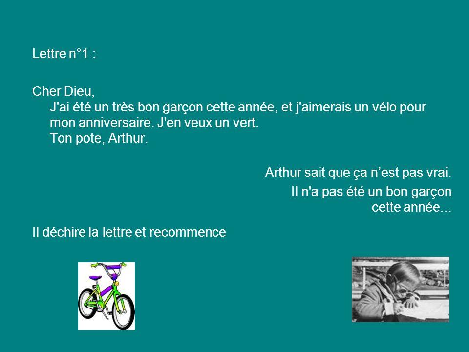 Lettre n°1 : Cher Dieu, J ai été un très bon garçon cette année, et j aimerais un vélo pour mon anniversaire. J en veux un vert. Ton pote, Arthur.
