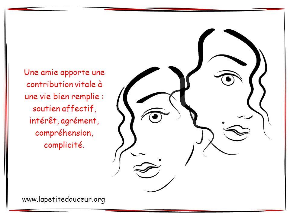 Une amie apporte une contribution vitale à une vie bien remplie : soutien affectif, intérêt, agrément, compréhension, complicité.
