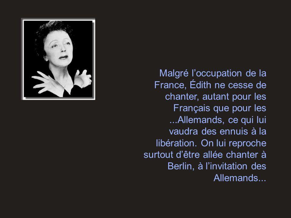 Malgré l'occupation de la France, Édith ne cesse de chanter, autant pour les Français que pour les ...Allemands, ce qui lui vaudra des ennuis à la libération.