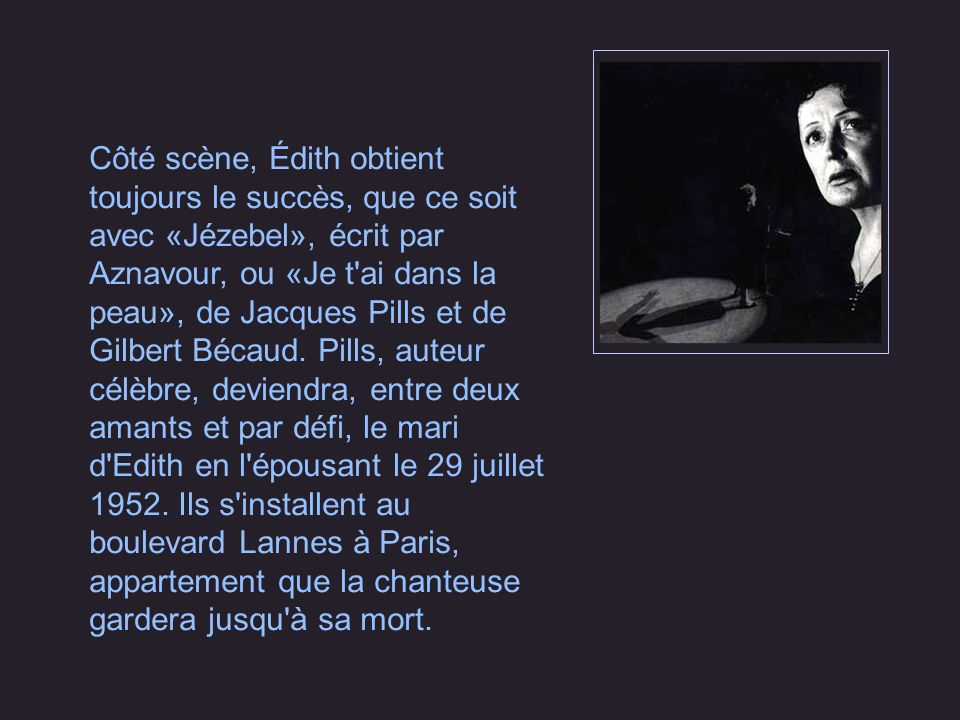 Côté scène, Édith obtient toujours le succès, que ce soit avec «Jézebel», écrit par Aznavour, ou «Je t ai dans la peau», de Jacques Pills et de Gilbert Bécaud.