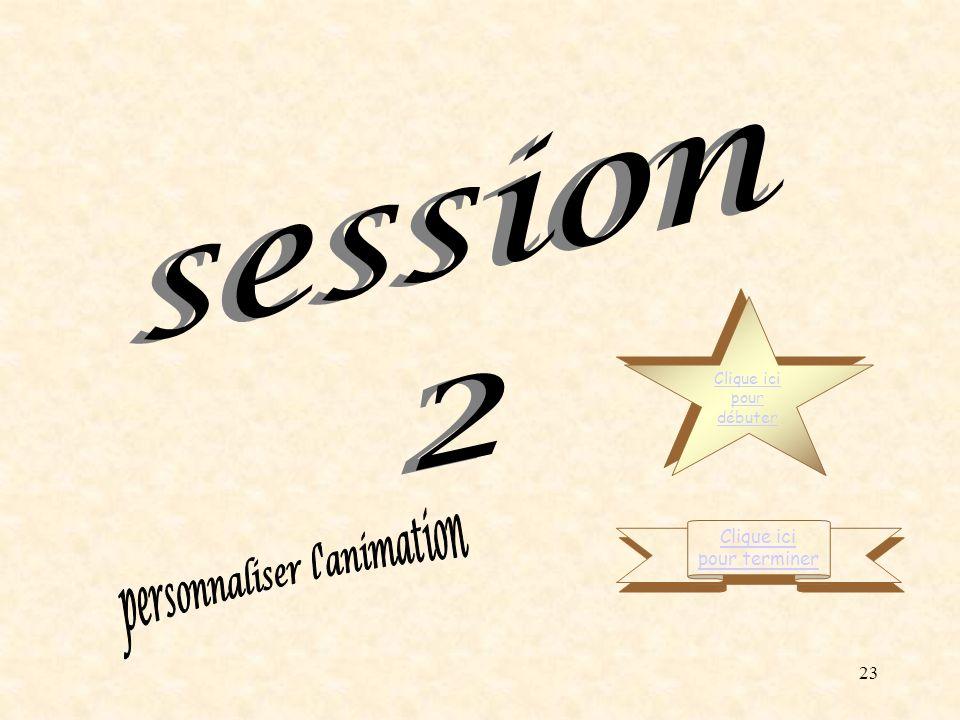 session 2 personnaliser l animation Clique ici pour terminer