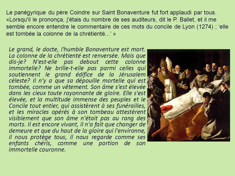 Le panégyrique du père Coindre sur Saint Bonaventure fut fort applaudi par tous. «Lorsqu il le prononça, j étais du nombre de ses auditeurs, dit le P. Ballet, et il me semble encore entendre le commentaire de ces mots du concile de Lyon (1274) ; 'elle est tombée la colonne de la chrétienté...' »
